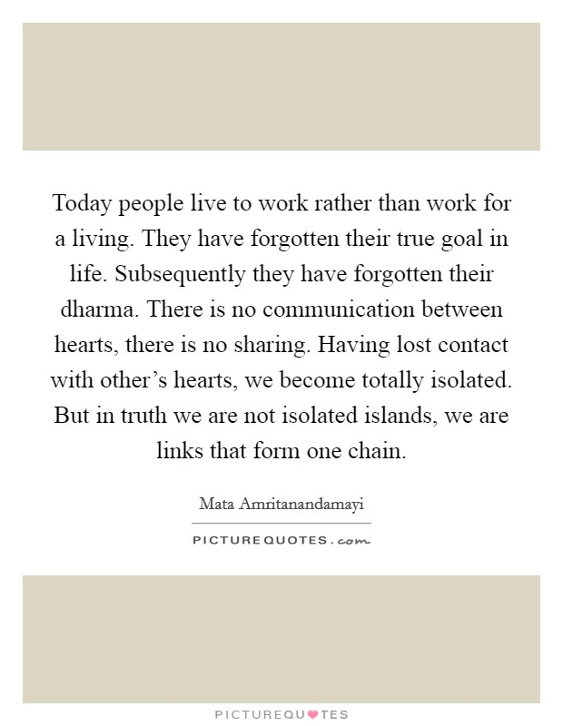 Today people live to work rather than work for a living. They have forgotten their true goal in life. Subsequently they have forgotten their dharma. There is no communication between hearts, there is no sharing. Having lost contact with other's hearts, we become totally isolated. But in truth we are not isolated islands, we are links that form one chain Picture Quote #1
