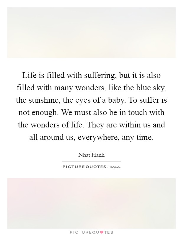 Life is filled with suffering, but it is also filled with many wonders, like the blue sky, the sunshine, the eyes of a baby. To suffer is not enough. We must also be in touch with the wonders of life. They are within us and all around us, everywhere, any time Picture Quote #1