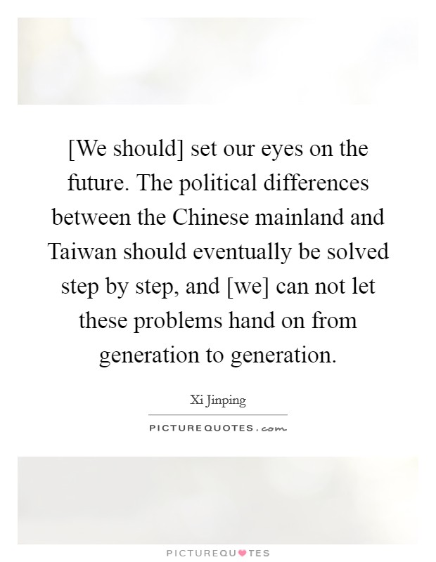 [We should] set our eyes on the future. The political differences between the Chinese mainland and Taiwan should eventually be solved step by step, and [we] can not let these problems hand on from generation to generation Picture Quote #1