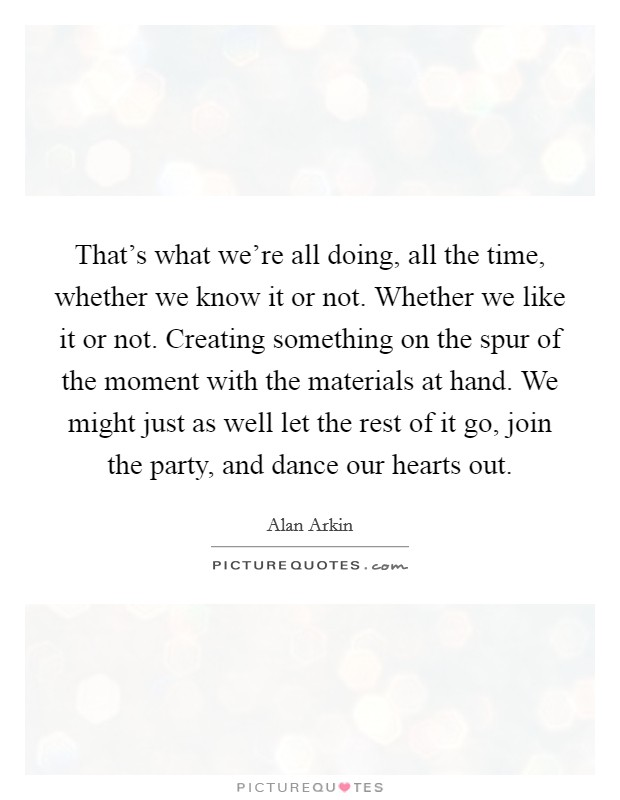 That's what we're all doing, all the time, whether we know it or not. Whether we like it or not. Creating something on the spur of the moment with the materials at hand. We might just as well let the rest of it go, join the party, and dance our hearts out Picture Quote #1