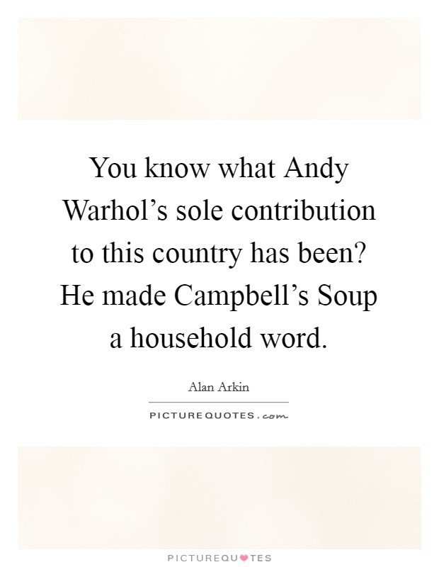You know what Andy Warhol's sole contribution to this country has been? He made Campbell's Soup a household word Picture Quote #1