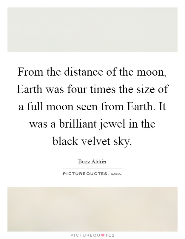 From the distance of the moon, Earth was four times the size of a full moon seen from Earth. It was a brilliant jewel in the black velvet sky Picture Quote #1