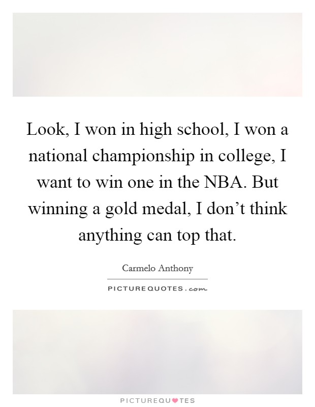 Look, I won in high school, I won a national championship in college, I want to win one in the NBA. But winning a gold medal, I don't think anything can top that Picture Quote #1