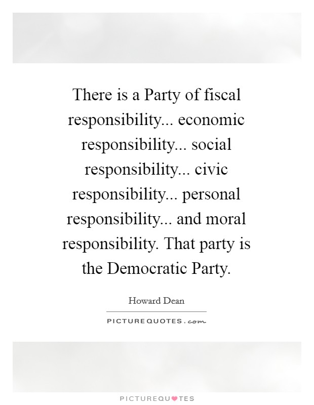 There is a Party of fiscal responsibility... economic responsibility... social responsibility... civic responsibility... personal responsibility... and moral responsibility. That party is the Democratic Party Picture Quote #1