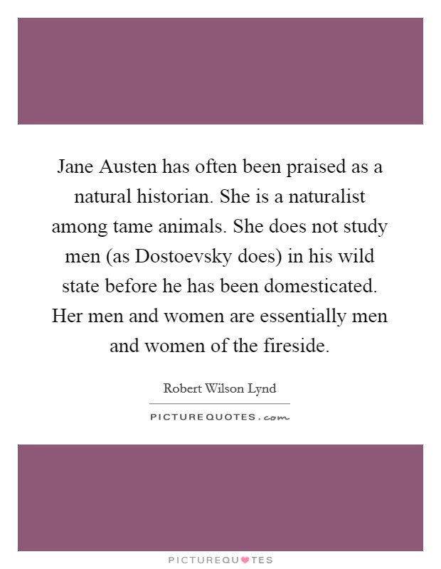 Jane Austen has often been praised as a natural historian. She is a naturalist among tame animals. She does not study men (as Dostoevsky does) in his wild state before he has been domesticated. Her men and women are essentially men and women of the fireside Picture Quote #1