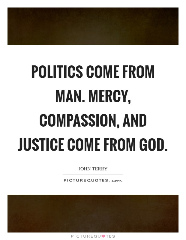 Politics come from man. Mercy, compassion, and justice come from God Picture Quote #1