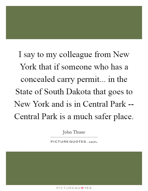 I say to my colleague from New York that if someone who has a concealed carry permit... in the State of South Dakota that goes to New York and is in Central Park -- Central Park is a much safer place Picture Quote #1