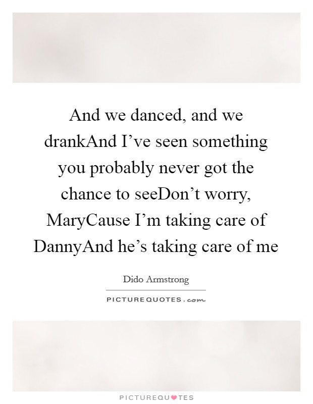And we danced, and we drankAnd I've seen something you probably never got the chance to seeDon't worry, MaryCause I'm taking care of DannyAnd he's taking care of me Picture Quote #1