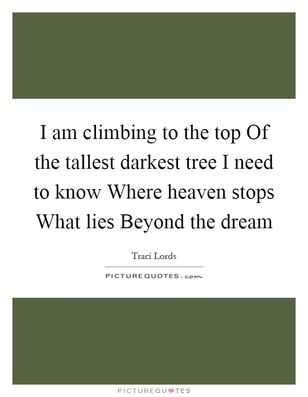 I am climbing to the top Of the tallest darkest tree I need to know Where heaven stops What lies Beyond the dream Picture Quote #1