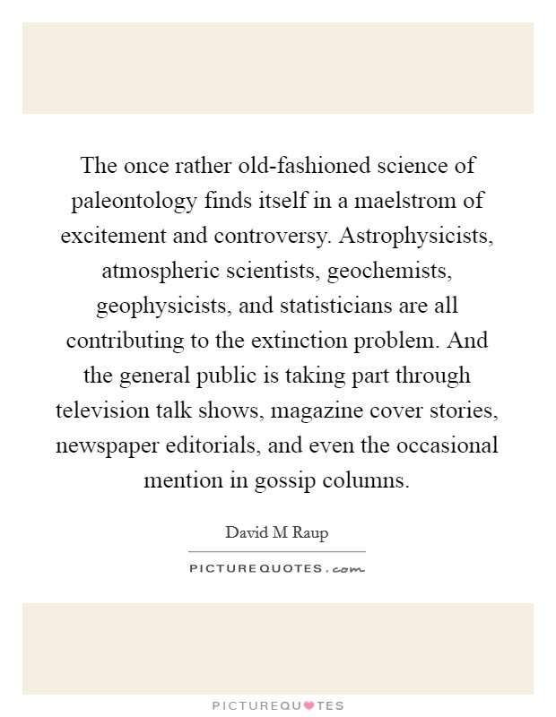 The once rather old-fashioned science of paleontology finds itself in a maelstrom of excitement and controversy. Astrophysicists, atmospheric scientists, geochemists, geophysicists, and statisticians are all contributing to the extinction problem. And the general public is taking part through television talk shows, magazine cover stories, newspaper editorials, and even the occasional mention in gossip columns Picture Quote #1