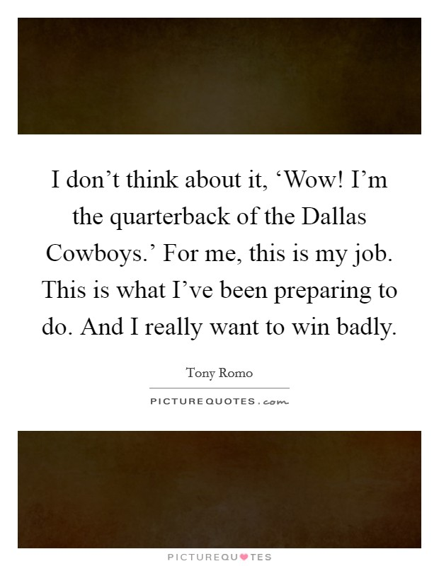 I don't think about it, 'Wow! I'm the quarterback of the Dallas Cowboys.' For me, this is my job. This is what I've been preparing to do. And I really want to win badly Picture Quote #1