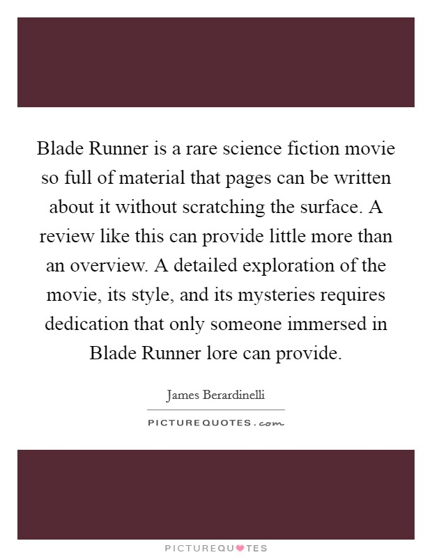 Blade Runner is a rare science fiction movie so full of material that pages can be written about it without scratching the surface. A review like this can provide little more than an overview. A detailed exploration of the movie, its style, and its mysteries requires dedication that only someone immersed in Blade Runner lore can provide Picture Quote #1