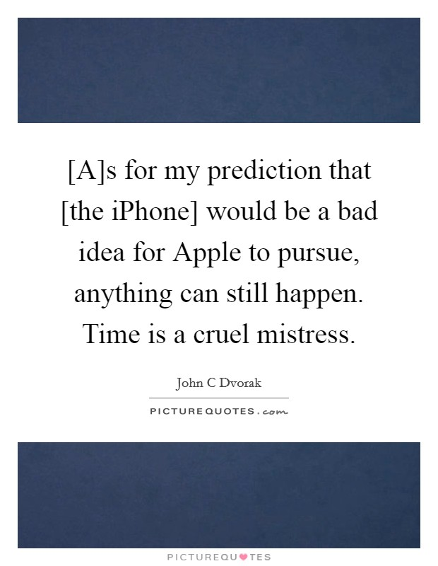 [A]s for my prediction that [the iPhone] would be a bad idea for Apple to pursue, anything can still happen. Time is a cruel mistress Picture Quote #1