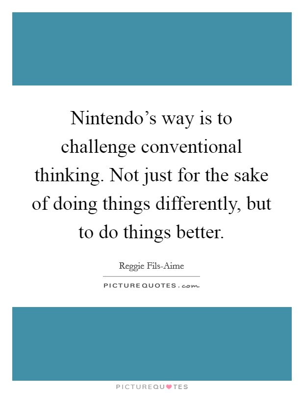 Nintendo's way is to challenge conventional thinking. Not just for the sake of doing things differently, but to do things better Picture Quote #1