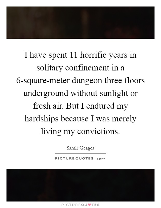 I have spent 11 horrific years in solitary confinement in a 6-square-meter dungeon three floors underground without sunlight or fresh air. But I endured my hardships because I was merely living my convictions Picture Quote #1
