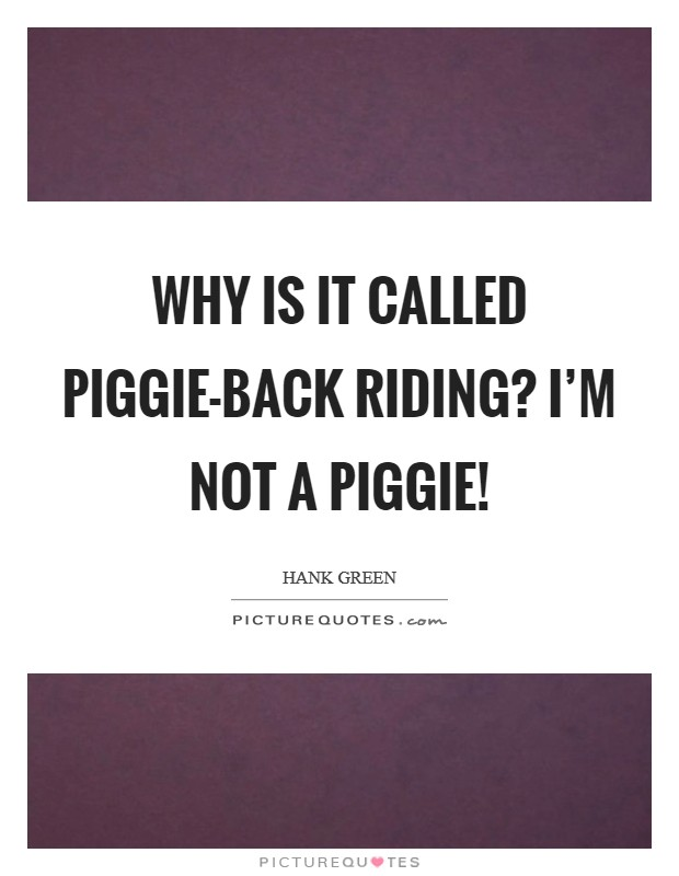Why is it called Piggie-back riding? I'm not a piggie! Picture Quote #1