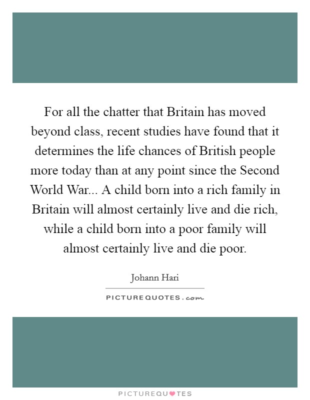 For all the chatter that Britain has moved beyond class, recent studies have found that it determines the life chances of British people more today than at any point since the Second World War... A child born into a rich family in Britain will almost certainly live and die rich, while a child born into a poor family will almost certainly live and die poor Picture Quote #1