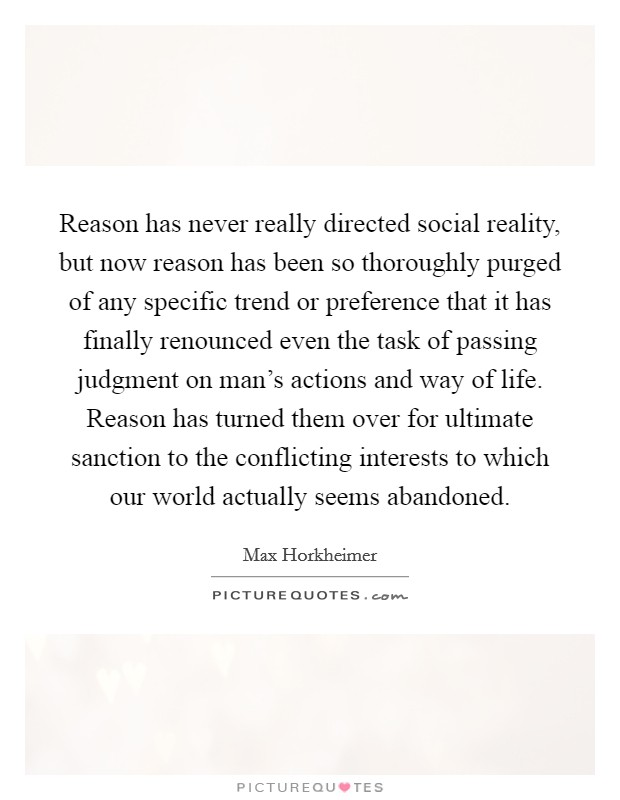 Reason has never really directed social reality, but now reason has been so thoroughly purged of any specific trend or preference that it has finally renounced even the task of passing judgment on man's actions and way of life. Reason has turned them over for ultimate sanction to the conflicting interests to which our world actually seems abandoned Picture Quote #1