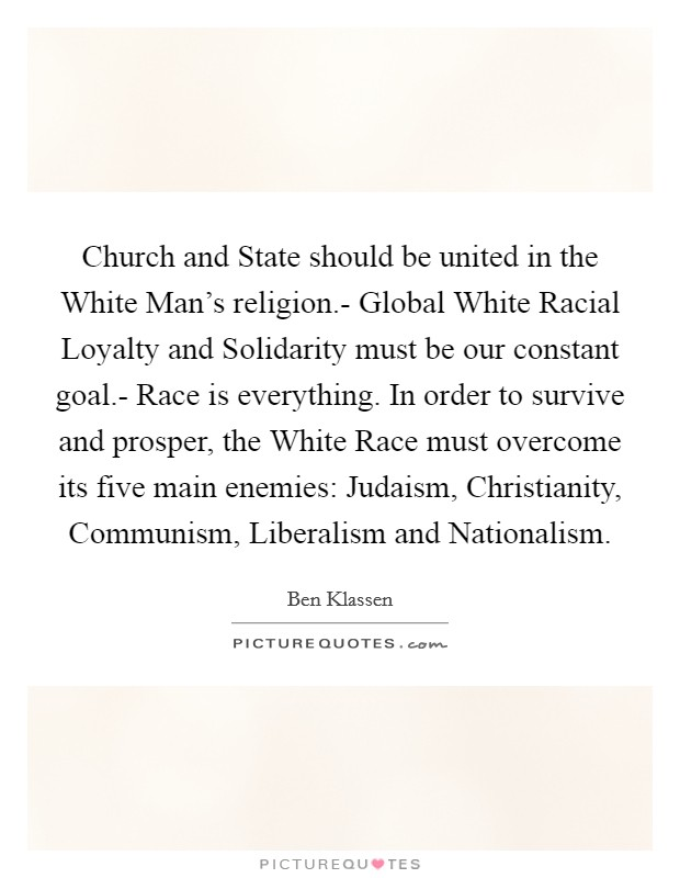 Church and State should be united in the White Man's religion.- Global White Racial Loyalty and Solidarity must be our constant goal.- Race is everything. In order to survive and prosper, the White Race must overcome its five main enemies: Judaism, Christianity, Communism, Liberalism and Nationalism Picture Quote #1