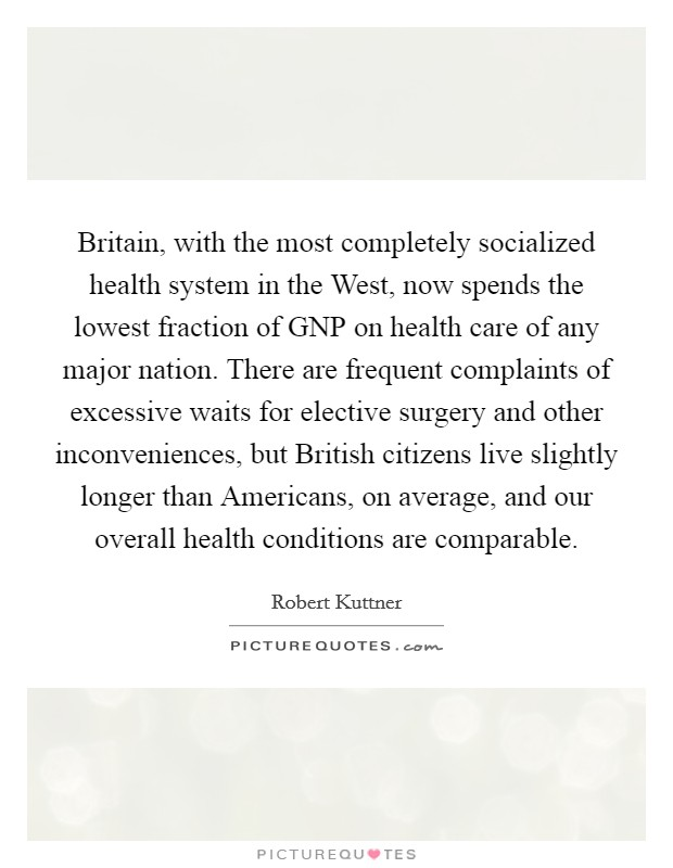 Britain, with the most completely socialized health system in the West, now spends the lowest fraction of GNP on health care of any major nation. There are frequent complaints of excessive waits for elective surgery and other inconveniences, but British citizens live slightly longer than Americans, on average, and our overall health conditions are comparable Picture Quote #1