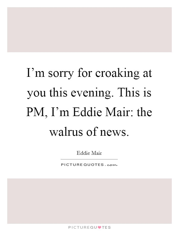 I'm sorry for croaking at you this evening. This is PM, I'm Eddie Mair: the walrus of news Picture Quote #1