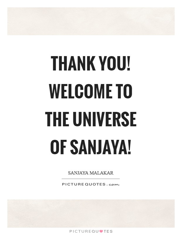 Thank you! Welcome to the Universe of Sanjaya! Picture Quote #1