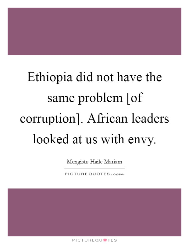 Ethiopia did not have the same problem [of corruption]. African leaders looked at us with envy Picture Quote #1