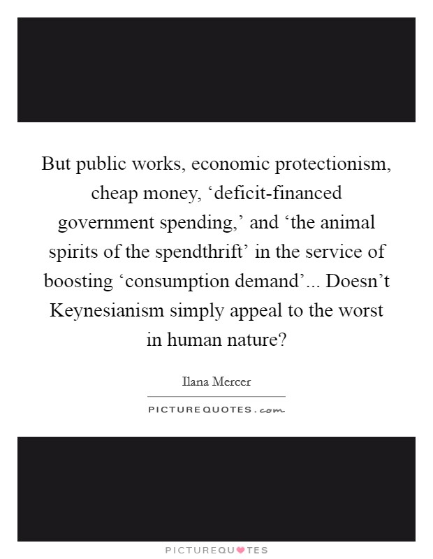 But public works, economic protectionism, cheap money, 'deficit-financed government spending,' and 'the animal spirits of the spendthrift' in the service of boosting 'consumption demand'... Doesn't Keynesianism simply appeal to the worst in human nature? Picture Quote #1