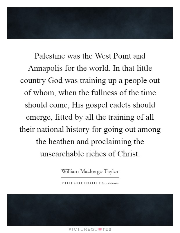 Palestine was the West Point and Annapolis for the world. In that little country God was training up a people out of whom, when the fullness of the time should come, His gospel cadets should emerge, fitted by all the training of all their national history for going out among the heathen and proclaiming the unsearchable riches of Christ Picture Quote #1
