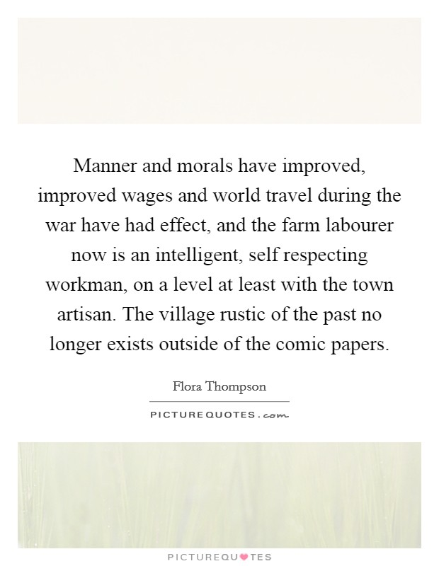 Manner and morals have improved, improved wages and world travel during the war have had effect, and the farm labourer now is an intelligent, self respecting workman, on a level at least with the town artisan. The village rustic of the past no longer exists outside of the comic papers Picture Quote #1