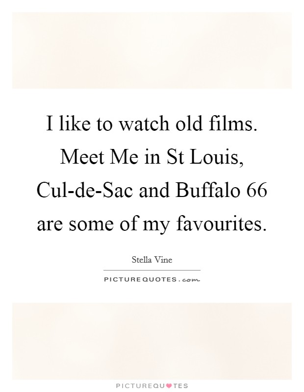 I like to watch old films. Meet Me in St Louis, Cul-de-Sac and Buffalo 66 are some of my favourites Picture Quote #1