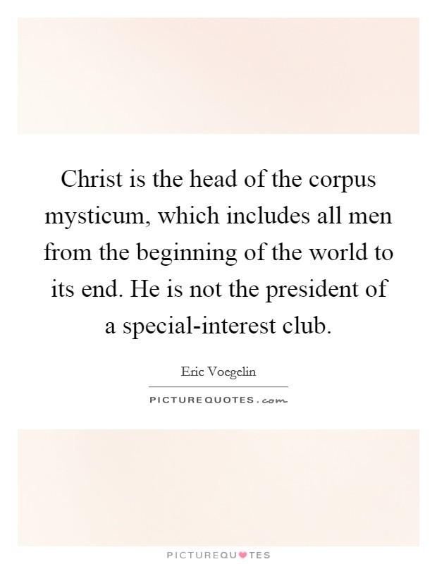 Christ is the head of the corpus mysticum, which includes all men from the beginning of the world to its end. He is not the president of a special-interest club Picture Quote #1