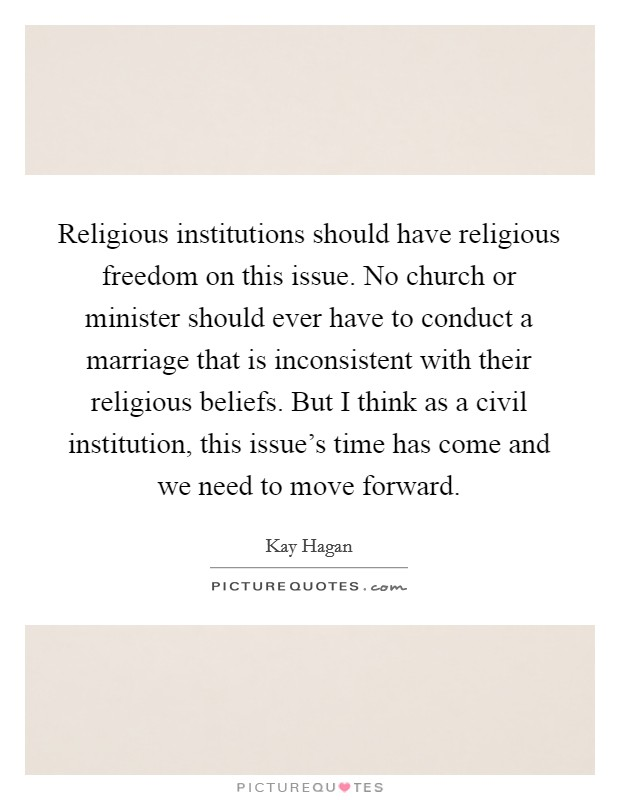 Religious institutions should have religious freedom on this issue. No church or minister should ever have to conduct a marriage that is inconsistent with their religious beliefs. But I think as a civil institution, this issue's time has come and we need to move forward Picture Quote #1