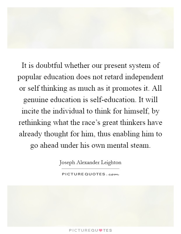 It is doubtful whether our present system of popular education does not retard independent or self thinking as much as it promotes it. All genuine education is self-education. It will incite the individual to think for himself, by rethinking what the race's great thinkers have already thought for him, thus enabling him to go ahead under his own mental steam Picture Quote #1