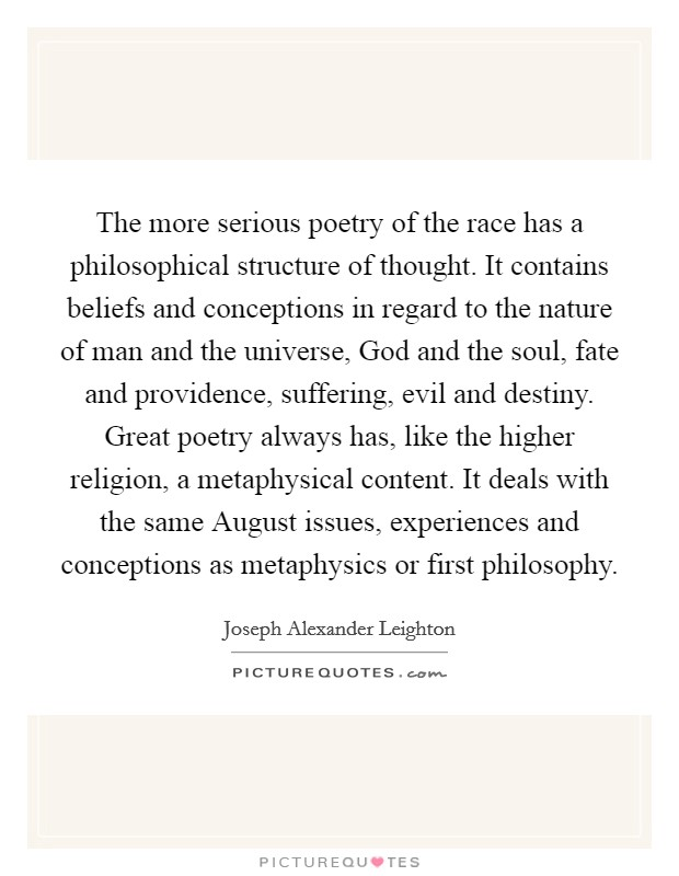 The more serious poetry of the race has a philosophical structure of thought. It contains beliefs and conceptions in regard to the nature of man and the universe, God and the soul, fate and providence, suffering, evil and destiny. Great poetry always has, like the higher religion, a metaphysical content. It deals with the same August issues, experiences and conceptions as metaphysics or first philosophy Picture Quote #1