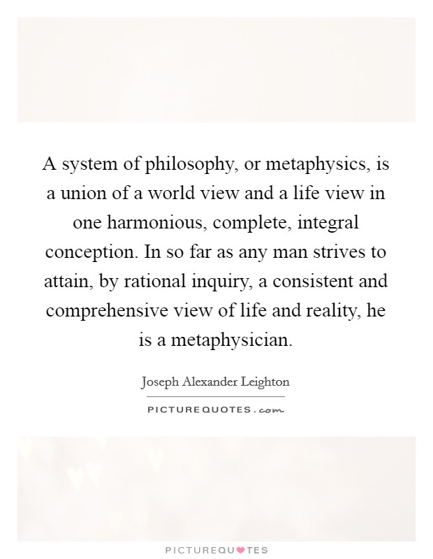 A system of philosophy, or metaphysics, is a union of a world view and a life view in one harmonious, complete, integral conception. In so far as any man strives to attain, by rational inquiry, a consistent and comprehensive view of life and reality, he is a metaphysician Picture Quote #1
