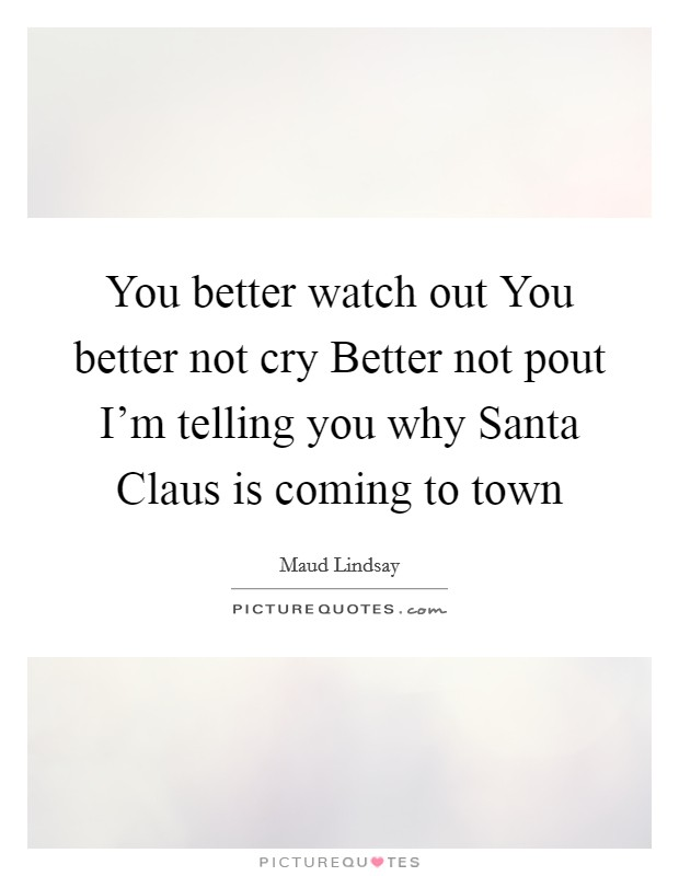 You better watch out You better not cry Better not pout I'm telling you why Santa Claus is coming to town Picture Quote #1