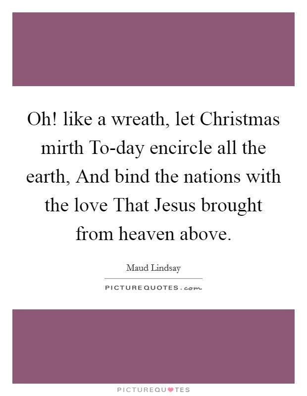 Oh! like a wreath, let Christmas mirth To-day encircle all the earth, And bind the nations with the love That Jesus brought from heaven above Picture Quote #1