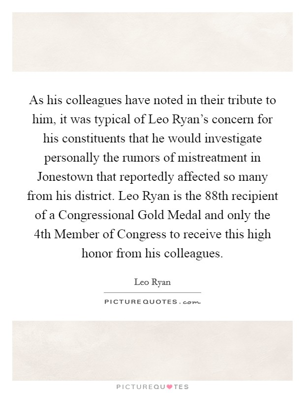 As his colleagues have noted in their tribute to him, it was typical of Leo Ryan's concern for his constituents that he would investigate personally the rumors of mistreatment in Jonestown that reportedly affected so many from his district. Leo Ryan is the 88th recipient of a Congressional Gold Medal and only the 4th Member of Congress to receive this high honor from his colleagues Picture Quote #1