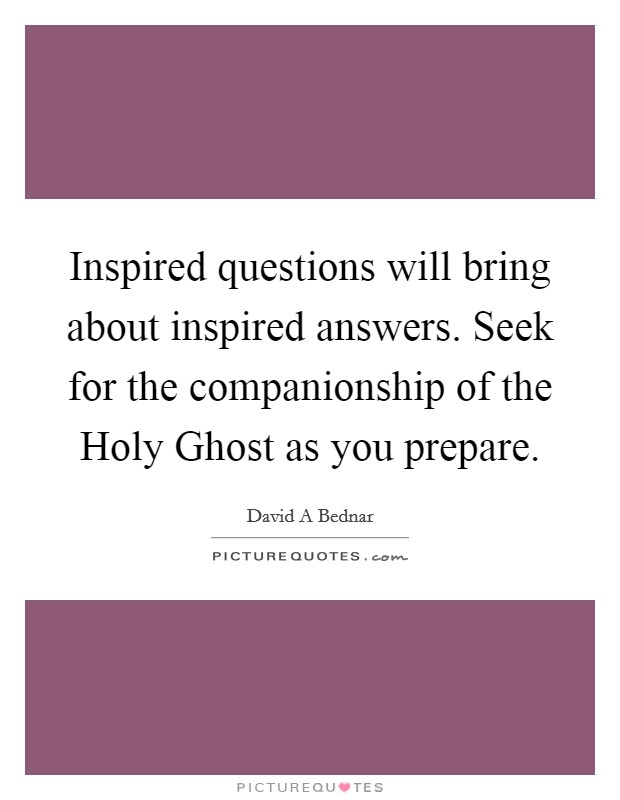 Inspired questions will bring about inspired answers. Seek for the companionship of the Holy Ghost as you prepare Picture Quote #1