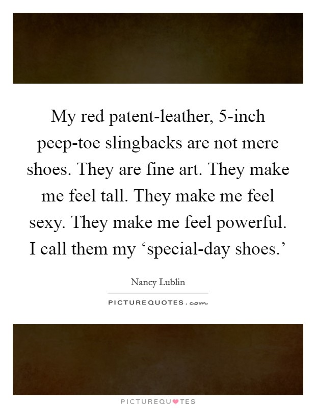 My red patent-leather, 5-inch peep-toe slingbacks are not mere shoes. They are fine art. They make me feel tall. They make me feel sexy. They make me feel powerful. I call them my 'special-day shoes.' Picture Quote #1