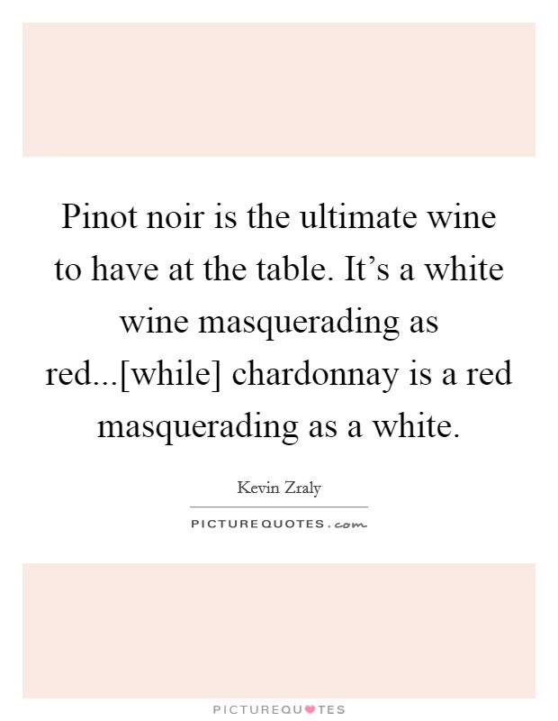 Pinot noir is the ultimate wine to have at the table. It's a white wine masquerading as red...[while] chardonnay is a red masquerading as a white Picture Quote #1