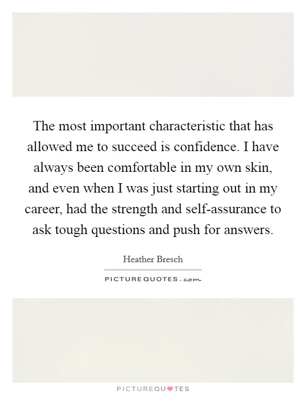 The most important characteristic that has allowed me to succeed is confidence. I have always been comfortable in my own skin, and even when I was just starting out in my career, had the strength and self-assurance to ask tough questions and push for answers Picture Quote #1