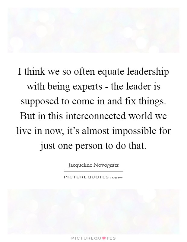 I think we so often equate leadership with being experts - the leader is supposed to come in and fix things. But in this interconnected world we live in now, it's almost impossible for just one person to do that Picture Quote #1