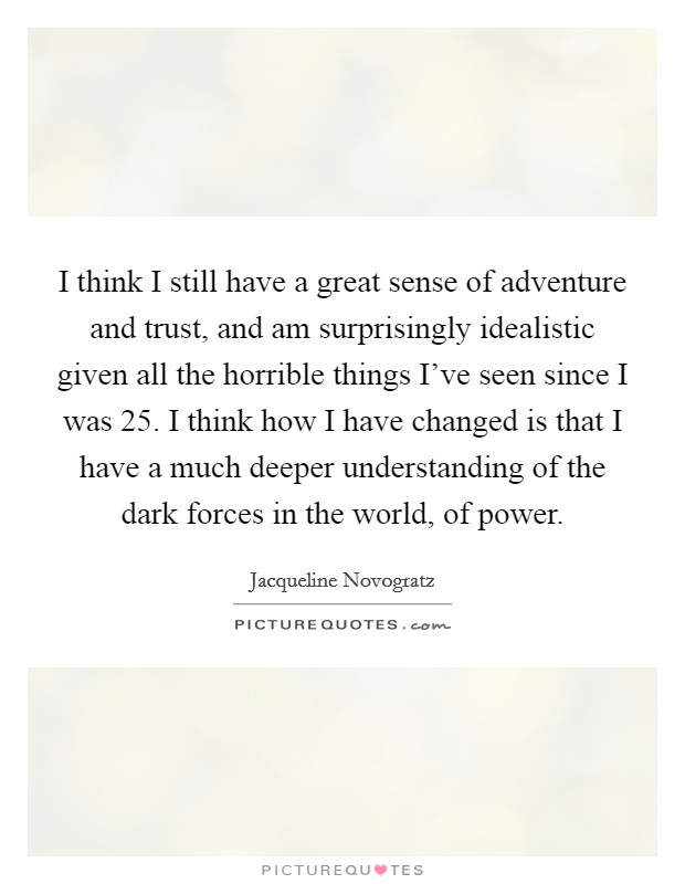 I think I still have a great sense of adventure and trust, and am surprisingly idealistic given all the horrible things I've seen since I was 25. I think how I have changed is that I have a much deeper understanding of the dark forces in the world, of power Picture Quote #1
