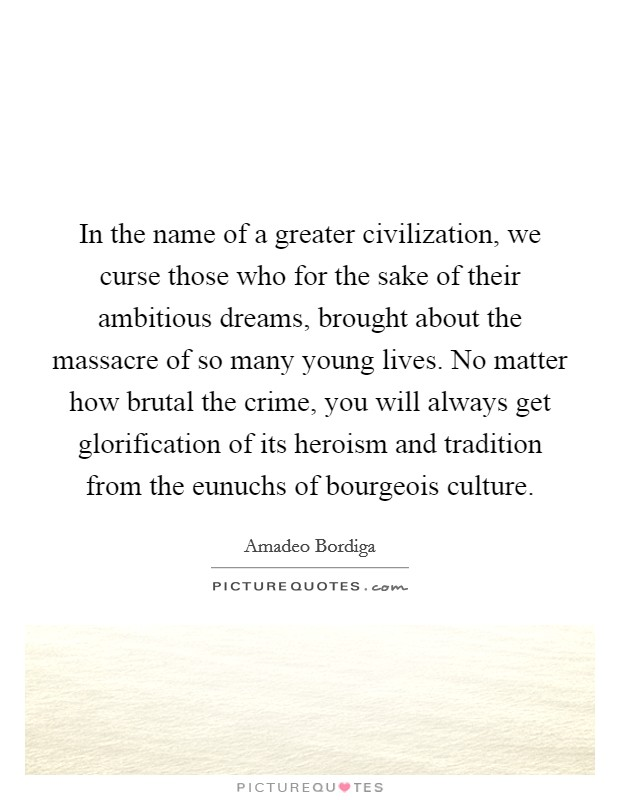 In the name of a greater civilization, we curse those who for the sake of their ambitious dreams, brought about the massacre of so many young lives. No matter how brutal the crime, you will always get glorification of its heroism and tradition from the eunuchs of bourgeois culture Picture Quote #1