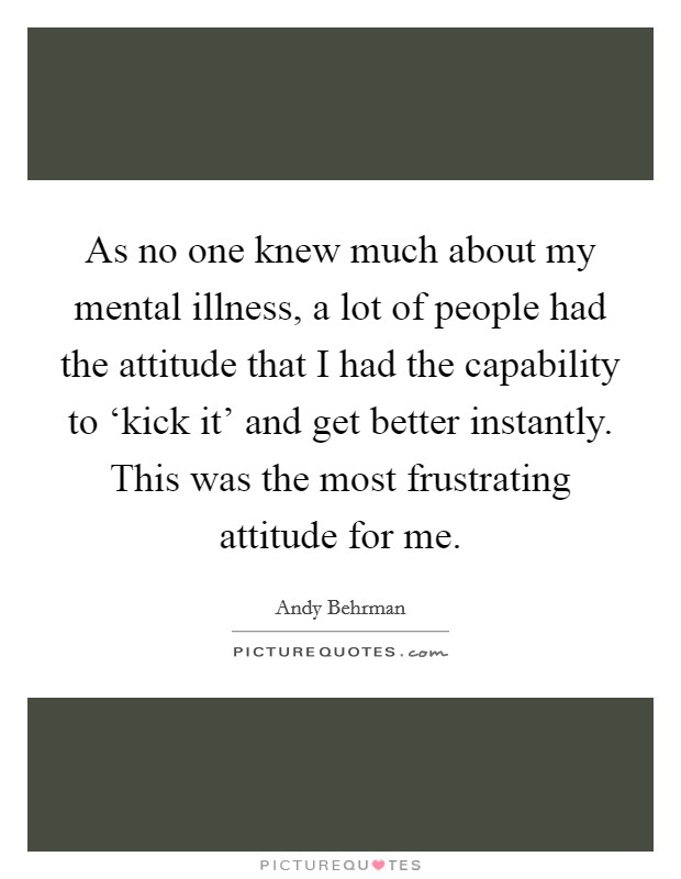 As no one knew much about my mental illness, a lot of people had the attitude that I had the capability to 'kick it' and get better instantly. This was the most frustrating attitude for me Picture Quote #1