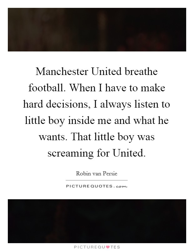Manchester United breathe football. When I have to make hard decisions, I always listen to little boy inside me and what he wants. That little boy was screaming for United Picture Quote #1