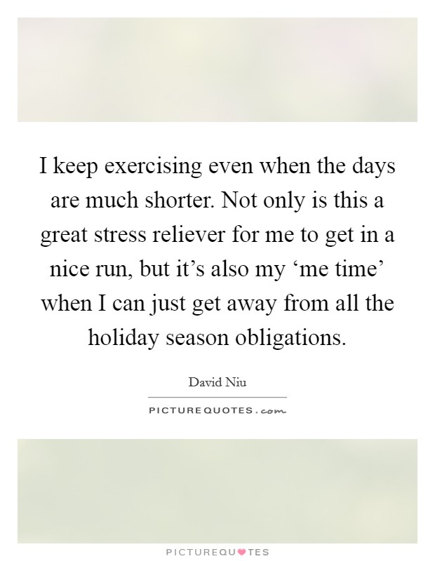 I keep exercising even when the days are much shorter. Not only is this a great stress reliever for me to get in a nice run, but it's also my 'me time' when I can just get away from all the holiday season obligations Picture Quote #1