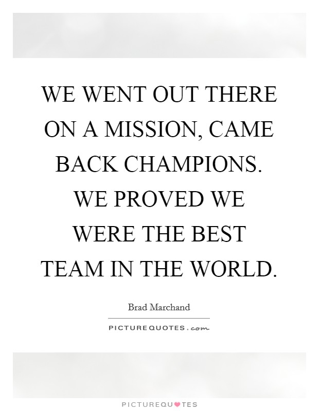 WE WENT OUT THERE ON A MISSION, CAME BACK CHAMPIONS. WE PROVED WE WERE THE BEST TEAM IN THE WORLD Picture Quote #1